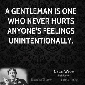 Oscar Wilde - A gentleman is one who never hurts anyone's feelings unintentionally.