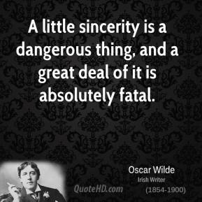 A little sincerity is a dangerous thing, and a great deal of it is absolutely fatal.