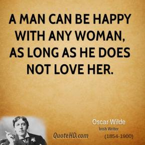 A man can be happy with any woman, as long as he does not love her.