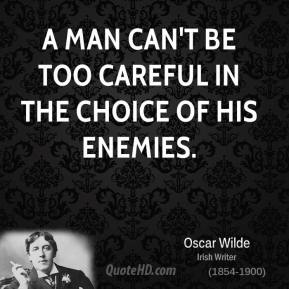 A man can't be too careful in the choice of his enemies.