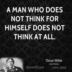 Oscar Wilde - A man who does not think for himself does not think at all.