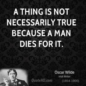 Oscar Wilde - A thing is not necessarily true because a man dies for it.