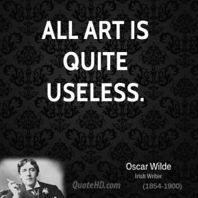 art is quite useless oscar To reveal art and conceal the artist is art's aim the critic is he who can translate into  the picture of dorian gray by oscar wilde preface  all art is quite .