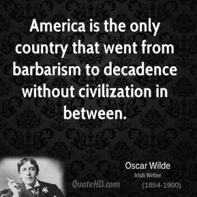 Oscar Wilde - America is the only country that went from barbarism to decadence without civilization in between.