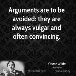 Oscar Wilde - Arguments are to be avoided: they are always vulgar and often convincing.