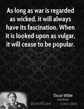 Oscar Wilde - As long as war is regarded as wicked, it will always have its fascination. When it is looked upon as vulgar, it will cease to be popular.