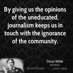 Oscar Wilde - By giving us the opinions of the uneducated, journalism keeps us in touch with the ignorance of the community.