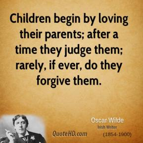 Children begin by loving their parents; after a time they judge them; rarely, if ever, do they forgive them.