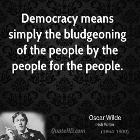 Democracy means simply the bludgeoning of the people by the people for the people.