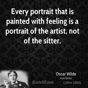 Every portrait that is painted with feeling is a portrait of the artist, not of the sitter.