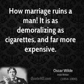 Oscar Wilde - How marriage ruins a man! It is as demoralizing as cigarettes, and far more expensive.