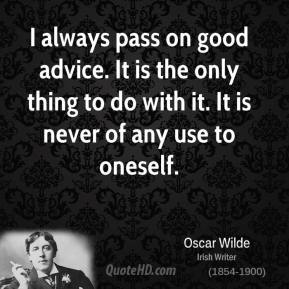 I always pass on good advice. It is the only thing to do with it. It is never of any use to oneself.