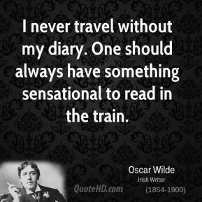 I never travel without my diary. One should always have something sensational to read in the train.