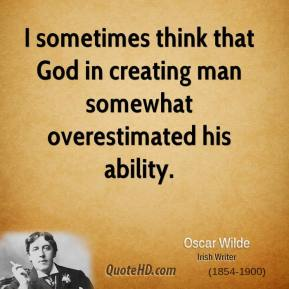 Oscar Wilde - I sometimes think that God in creating man somewhat overestimated his ability.