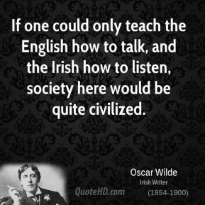 If one could only teach the English how to talk, and the Irish how to listen, society here would be quite civilized.