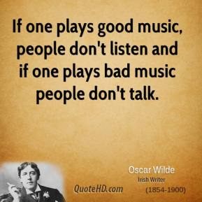 Oscar Wilde - If one plays good music, people don't listen and if one plays bad music people don't talk.