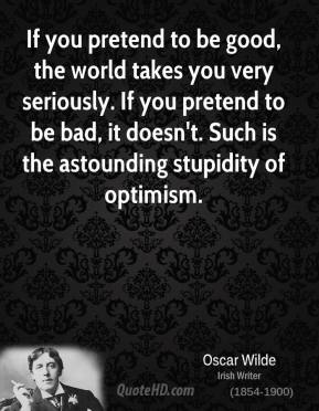 If you pretend to be good, the world takes you very seriously. If you pretend to be bad, it doesn't. Such is the astounding stupidity of optimism.