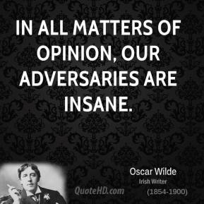 Oscar Wilde - In all matters of opinion, our adversaries are insane.