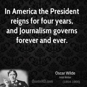 In America the President reigns for four years, and Journalism governs forever and ever.