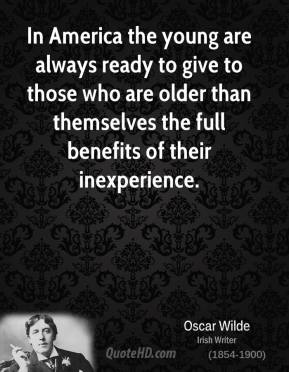 Oscar Wilde - In America the young are always ready to give to those who are older than themselves the full benefits of their inexperience.