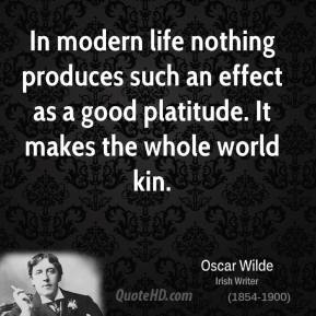 Oscar Wilde - In modern life nothing produces such an effect as a good platitude. It makes the whole world kin.