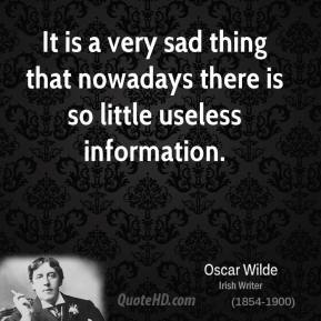 Oscar Wilde - It is a very sad thing that nowadays there is so little useless information.