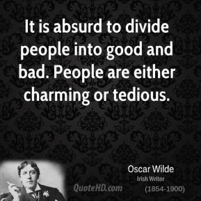 Oscar Wilde - It is absurd to divide people into good and bad. People are either charming or tedious.