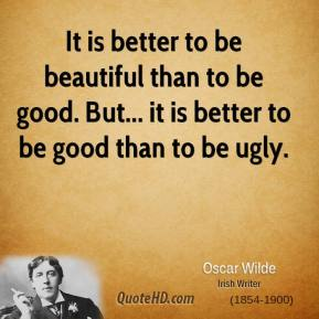 It is better to be beautiful than to be good. But... it is better to be good than to be ugly.