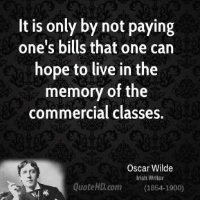 It is only by not paying one's bills that one can hope to live in the memory of the commercial classes.