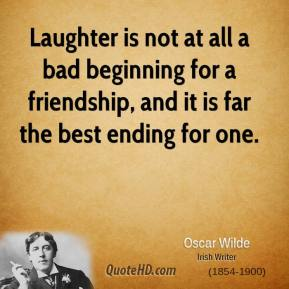 Laughter is not at all a bad beginning for a friendship, and it is far the best ending for one.