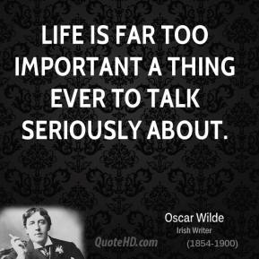 Life is far too important a thing ever to talk seriously about.