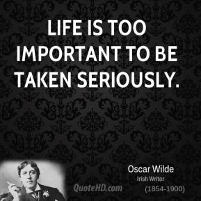 Life is too important to be taken seriously.