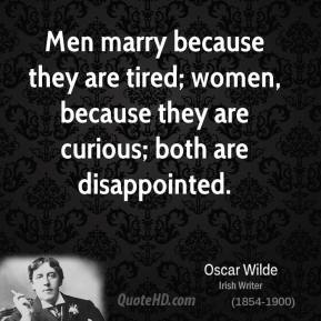 Men marry because they are tired; women, because they are curious; both are disappointed.
