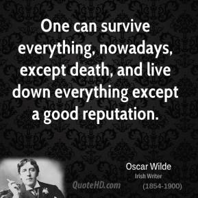 One can survive everything, nowadays, except death, and live down everything except a good reputation.