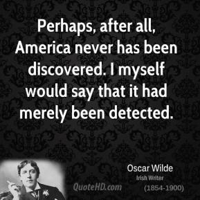Perhaps, after all, America never has been discovered. I myself would say that it had merely been detected.