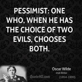 Pessimist: One who, when he has the choice of two evils, chooses both.
