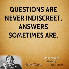 Questions are never indiscreet, answers sometimes are.