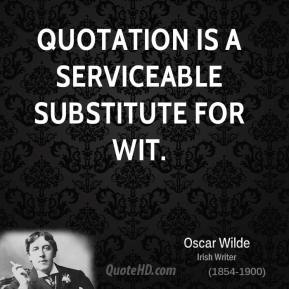 Quotation is a serviceable substitute for wit.