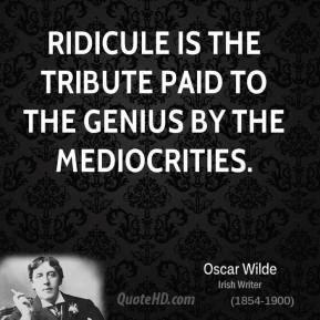 Ridicule is the tribute paid to the genius by the mediocrities.