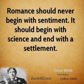 Romance should never begin with sentiment. It should begin with science and end with a settlement.