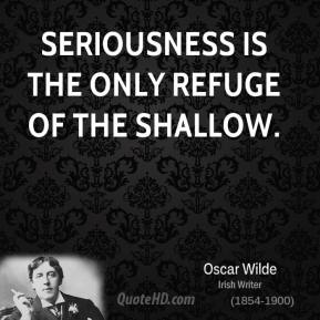 Seriousness is the only refuge of the shallow.