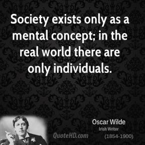 Society exists only as a mental concept; in the real world there are only individuals.