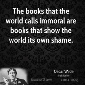 The books that the world calls immoral are books that show the world its own shame.