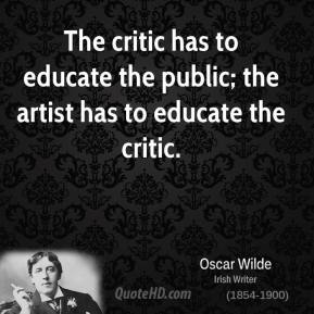 The critic has to educate the public; the artist has to educate the critic.