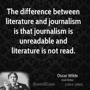 The difference between literature and journalism is that journalism is unreadable and literature is not read.