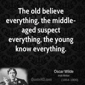 The old believe everything, the middle-aged suspect everything, the young know everything.