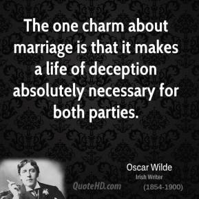 Oscar Wilde - The one charm about marriage is that it makes a life of deception absolutely necessary for both parties.