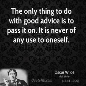 The only thing to do with good advice is to pass it on. It is never of any use to oneself.
