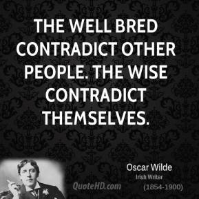 Oscar Wilde - The well bred contradict other people. The wise contradict themselves.