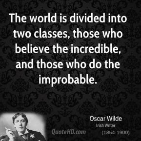 Oscar Wilde - The world is divided into two classes, those who believe the incredible, and those who do the improbable.